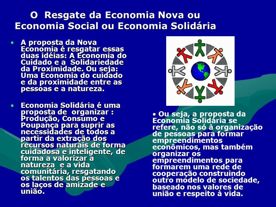 O Resgate da Economia Nova ou Economia Social ou Economia Solidária A proposta da Nova Economia é resgatar essas duas idéias: A Economia do Cuidado e a Solidariedade da Proximidade.