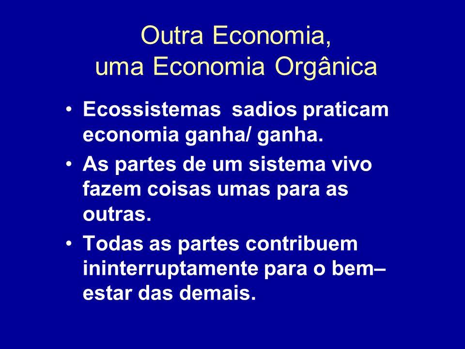 Outra Economia, uma Economia Orgânica Ecossistemas sadios praticam economia ganha/ ganha. As partes de um sistema vivo fazem coisas umas para as outra