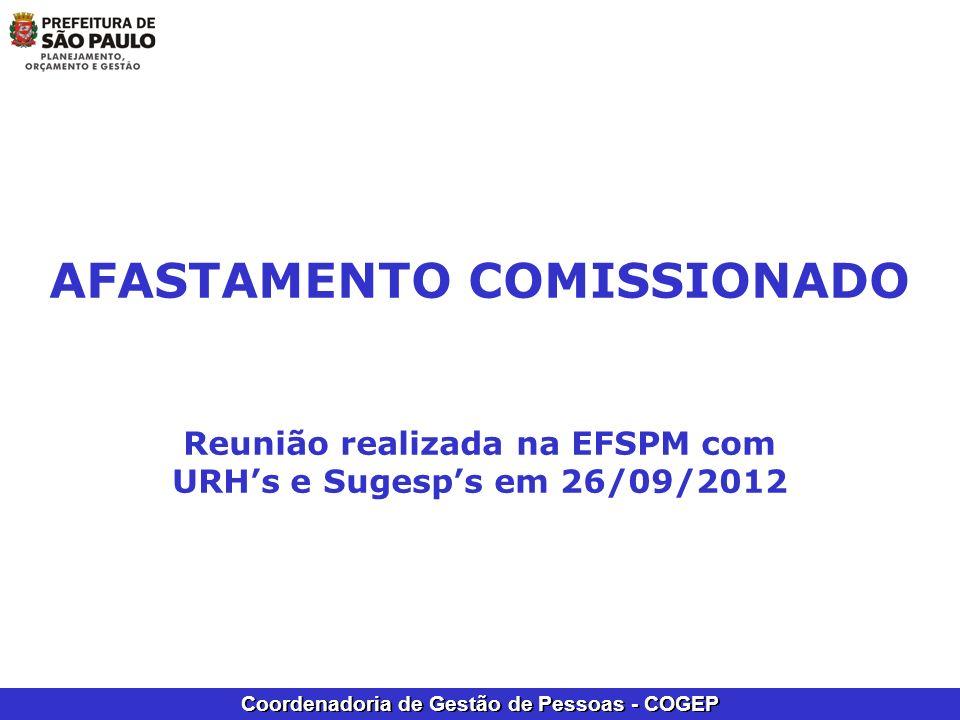 Coordenadoria de Gestão de Pessoas - COGEP AFASTAMENTO COMISSIONADO Reunião realizada na EFSPM com URHs e Sugesps em 26/09/2012