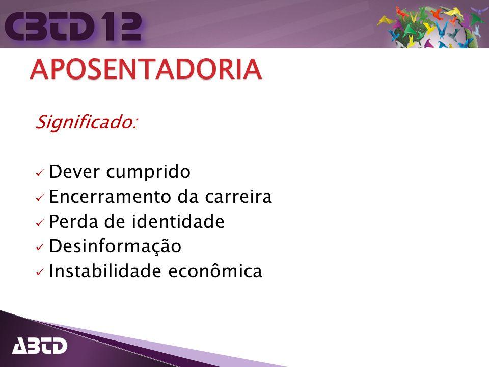 APOSENTADORIA Significado: Dever cumprido Encerramento da carreira Perda de identidade Desinformação Instabilidade econômica