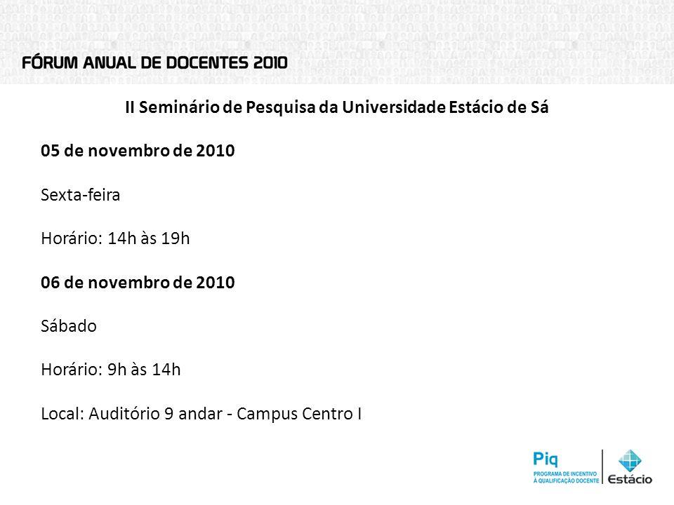 II Seminário de Pesquisa da Universidade Estácio de Sá 05 de novembro de 2010 Sexta-feira Horário: 14h às 19h 06 de novembro de 2010 Sábado Horário: 9