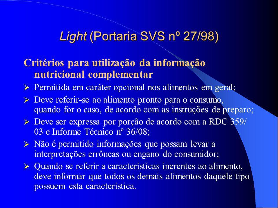 Light (Portaria SVS nº 27/98) Condições para declarações relacionadas ao conteúdo de açúcares Baixo: máximo de 5g de açúcares por 100g de sólidos ou 100 ml de líquidos Reduzido: redução mínima de 25% de açúcares e uma diferença maior que 5g de açúcares por 100g de sólidos ou 100 ml de líquidos Além das condições acima citadas, o produto deve fornecer no máximo 40 kcal/100g (sólidos) ou 20 kcal para 100 ml (líquido), caso contrário deve declarareste não é um produto com valor energético reduzido.