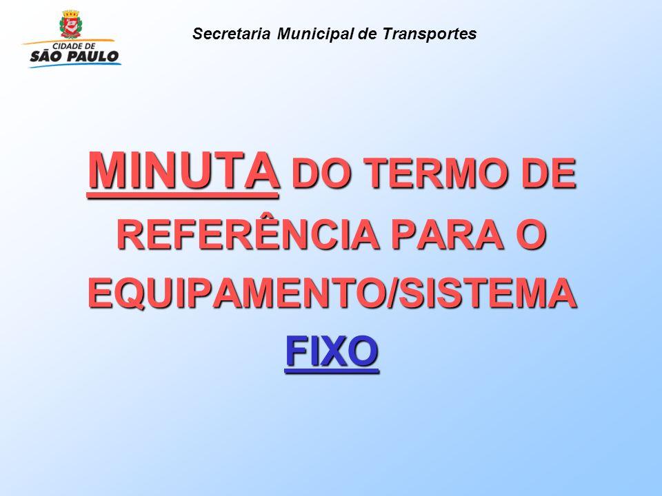 MINUTA DO TERMO DE REFERÊNCIA PARA O EQUIPAMENTO/SISTEMA FIXO Secretaria Municipal de Transportes