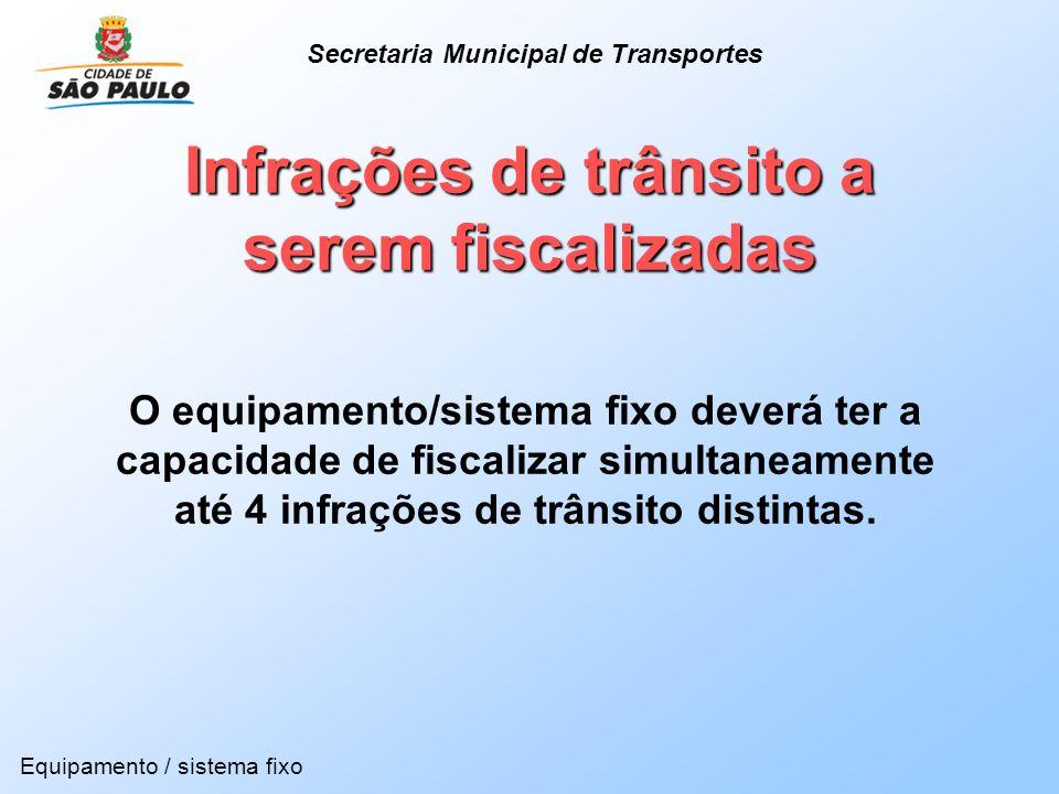 Infrações de trânsito a serem fiscalizadas Equipamento / sistema fixo Secretaria Municipal de Transportes O equipamento/sistema fixo deverá ter a capa