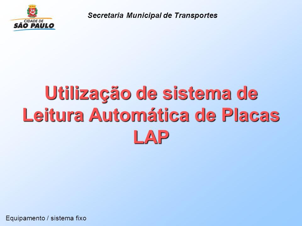 Utilização de sistema de Leitura Automática de Placas LAP Equipamento / sistema fixo Secretaria Municipal de Transportes