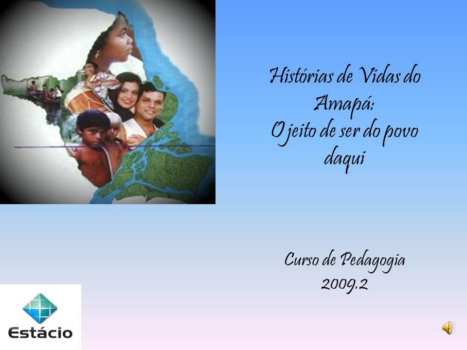 Histórias de Vidas do Amapá: O jeito de ser do povo daqui Curso de Pedagogia 2009.2