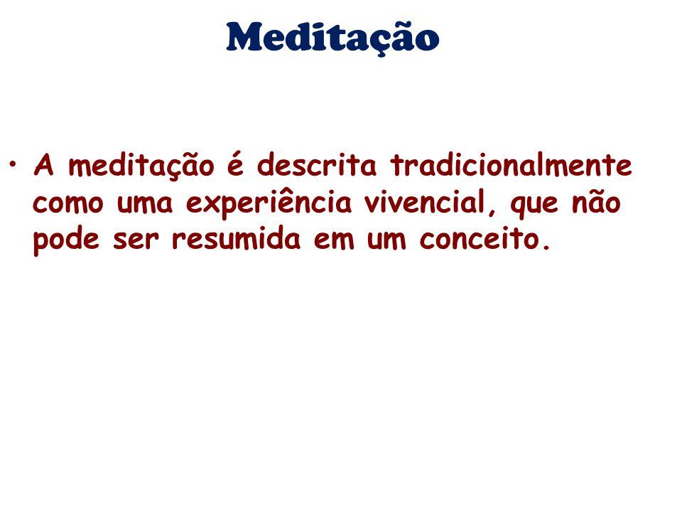 Meditação A meditação é descrita tradicionalmente como uma experiência vivencial, que não pode ser resumida em um conceito.
