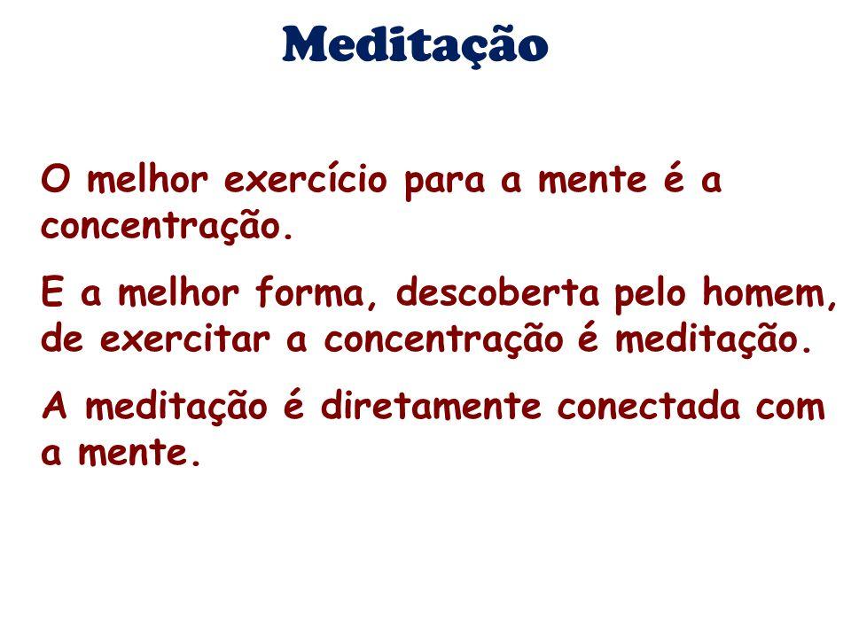 Meditação O melhor exercício para a mente é a concentração. E a melhor forma, descoberta pelo homem, de exercitar a concentração é meditação. A medita