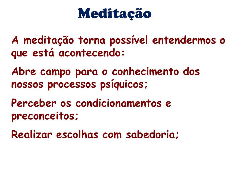 A meditação torna possível entendermos o que está acontecendo: Abre campo para o conhecimento dos nossos processos psíquicos; Perceber os condicioname