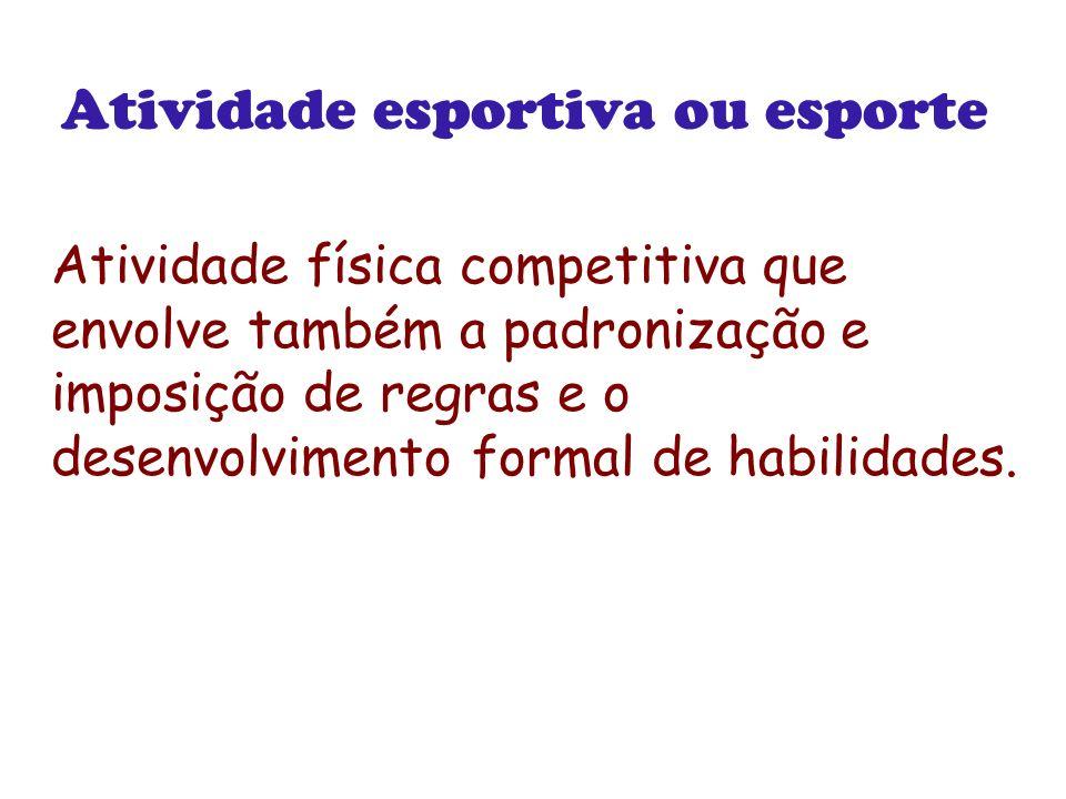 Atividade esportiva ou esporte Atividade física competitiva que envolve também a padronização e imposição de regras e o desenvolvimento formal de habi