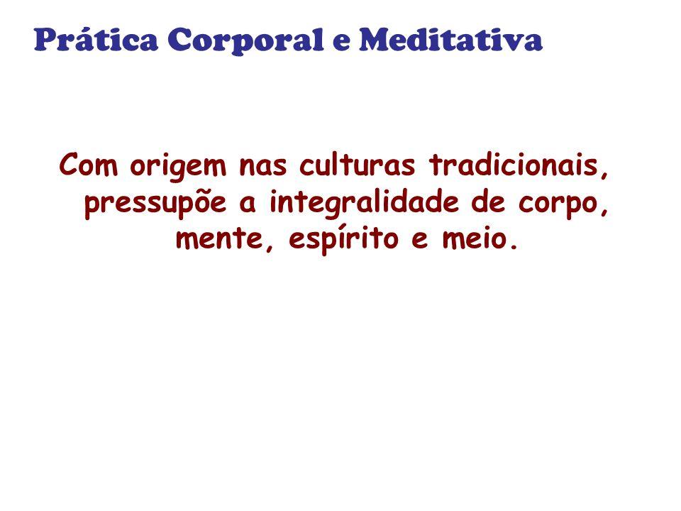 Prática Corporal e Meditativa Com origem nas culturas tradicionais, pressupõe a integralidade de corpo, mente, espírito e meio.