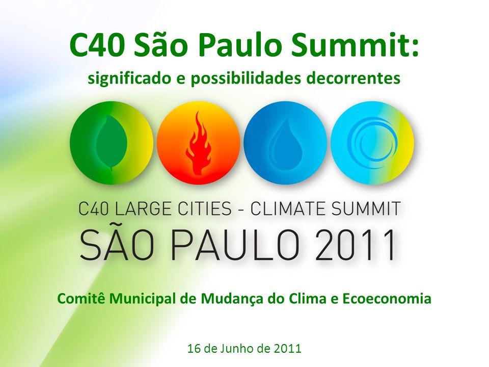 C40 São Paulo Summit: significado e possibilidades decorrentes Comitê Municipal de Mudança do Clima e Ecoeconomia 16 de Junho de 2011