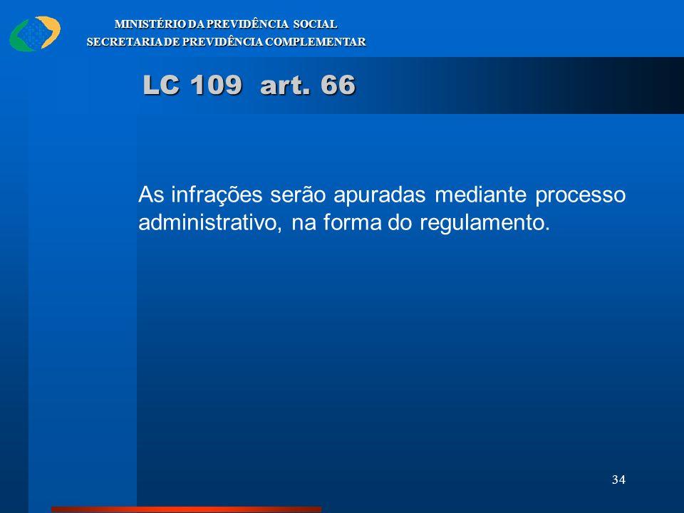 34 MINISTÉRIO DA PREVIDÊNCIA SOCIAL SECRETARIA DE PREVIDÊNCIA COMPLEMENTAR LC 109 art. 66 As infrações serão apuradas mediante processo administrativo