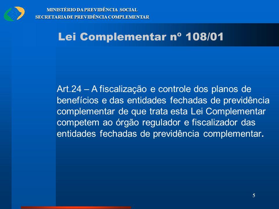 5 MINISTÉRIO DA PREVIDÊNCIA SOCIAL SECRETARIA DE PREVIDÊNCIA COMPLEMENTAR Lei Complementar nº 108/01 Art.24 – A fiscalização e controle dos planos de