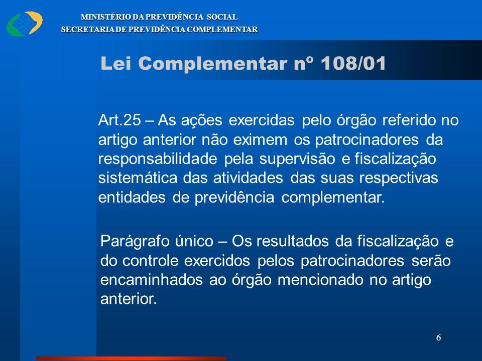 6 MINISTÉRIO DA PREVIDÊNCIA SOCIAL SECRETARIA DE PREVIDÊNCIA COMPLEMENTAR Lei Complementar nº 108/01 Art.25 – As ações exercidas pelo órgão referido n