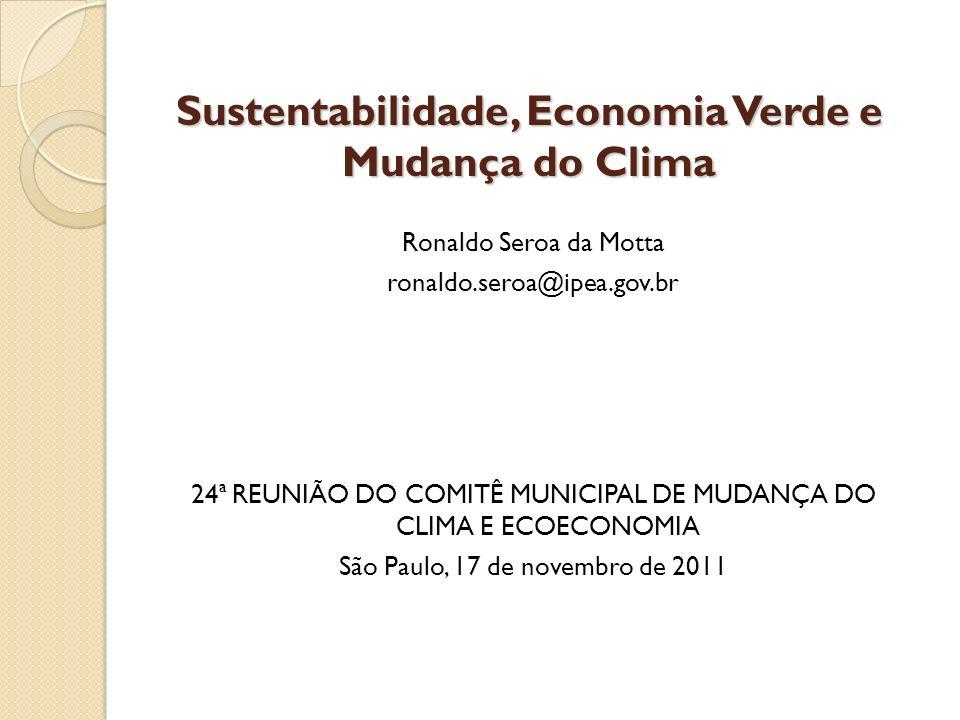 Sustentabilidade, Economia Verde e Mudança do Clima Ronaldo Seroa da Motta ronaldo.seroa@ipea.gov.br 24ª REUNIÃO DO COMITÊ MUNICIPAL DE MUDANÇA DO CLI