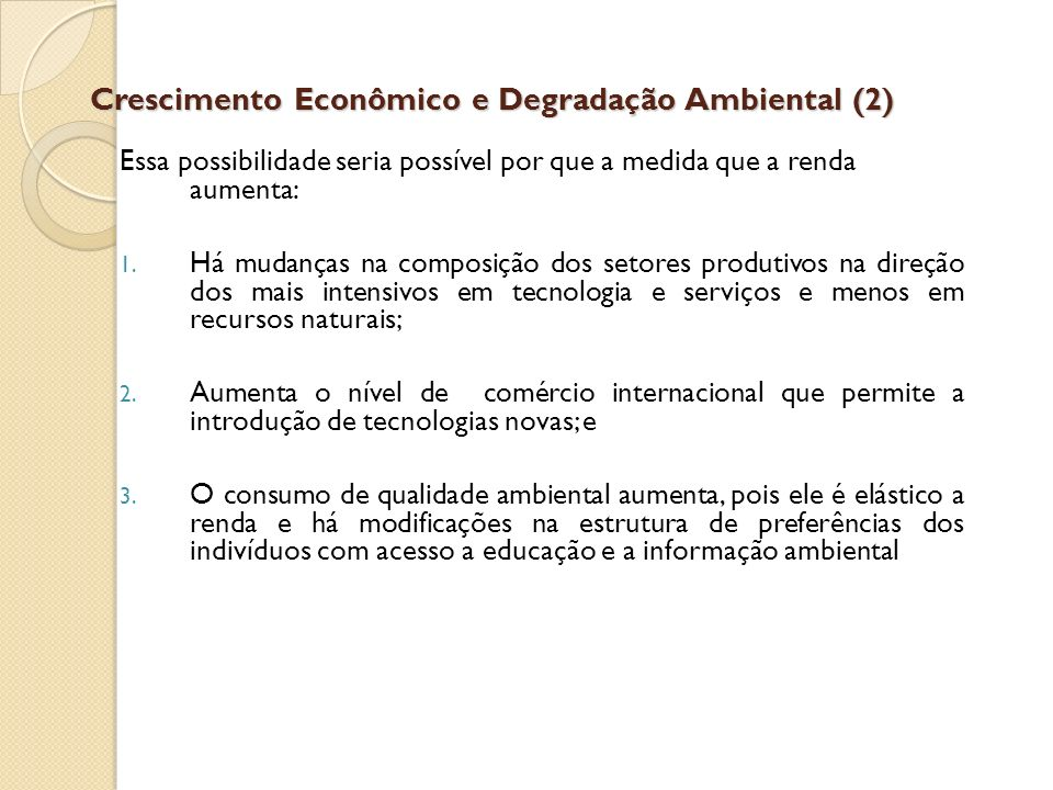 Crescimento Econômico e Degradação Ambiental (2) Essa possibilidade seria possível por que a medida que a renda aumenta: 1. Há mudanças na composição