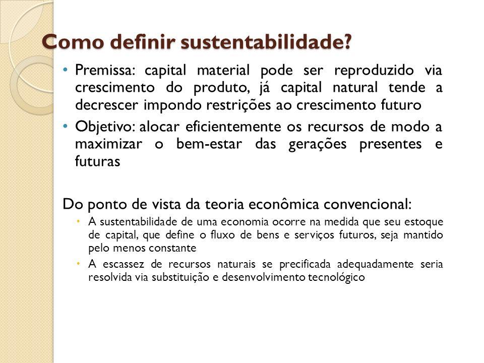 Como definir sustentabilidade? Premissa: capital material pode ser reproduzido via crescimento do produto, já capital natural tende a decrescer impond