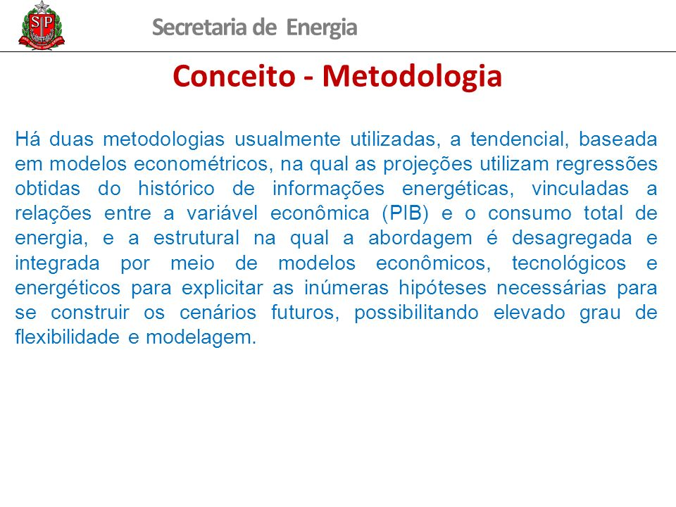 Secretaria de Energia Conceito - Metodologia Há duas metodologias usualmente utilizadas, a tendencial, baseada em modelos econométricos, na qual as pr