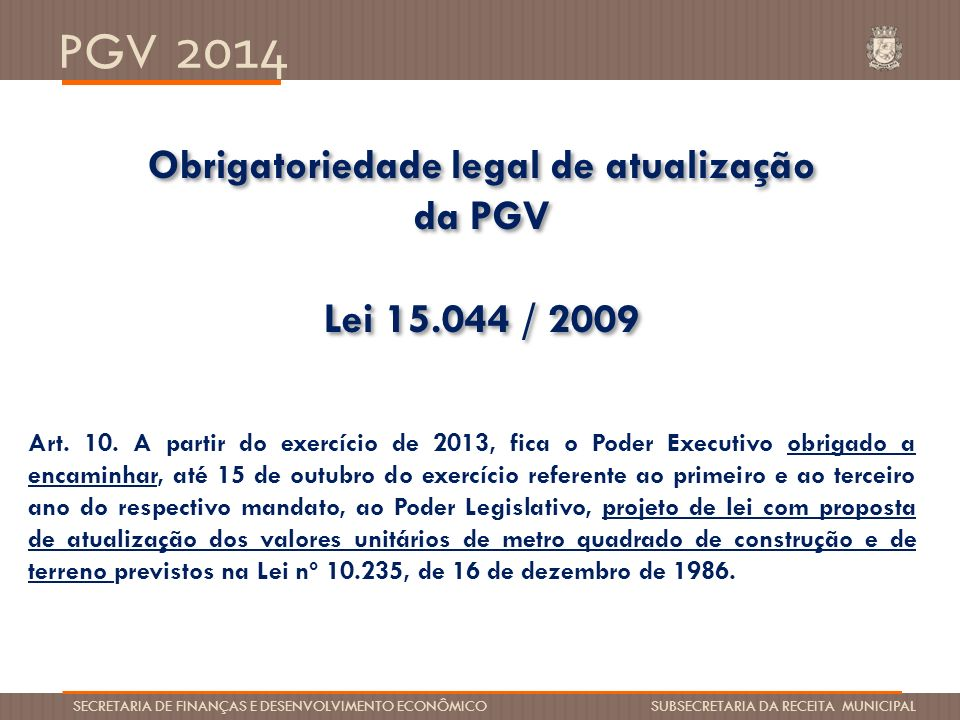 PGV 2014 SECRETARIA DE FINANÇAS E DESENVOLVIMENTO ECONÔMICO SUBSECRETARIA DA RECEITA MUNICIPAL Ultima Atualização da PGV -Lei15.044 / 2009 – aprovada em 03/12/09 -Aumento de 80% do valor total da Planta de imóveis de 2009 para 2010 -Impostos limitado a travas de 30% residencial e 45% comercial