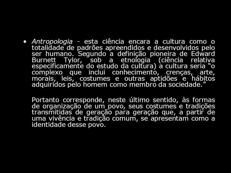 Antropologia - esta ciência encara a cultura como o totalidade de padrões apreendidos e desenvolvidos pelo ser humano. Segundo a definição pioneira de