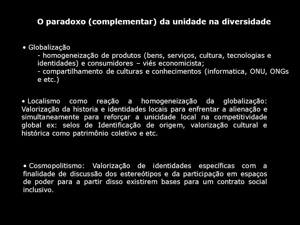 O paradoxo (complementar) da unidade na diversidade Globalização - homogeneização de produtos (bens, serviços, cultura, tecnologias e identidades) e c