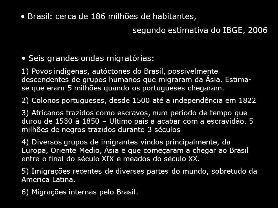 Brasil: cerca de 186 milhões de habitantes, segundo estimativa do IBGE, 2006 Seis grandes ondas migratórias: 1) Povos indígenas, autóctones do Brasil,