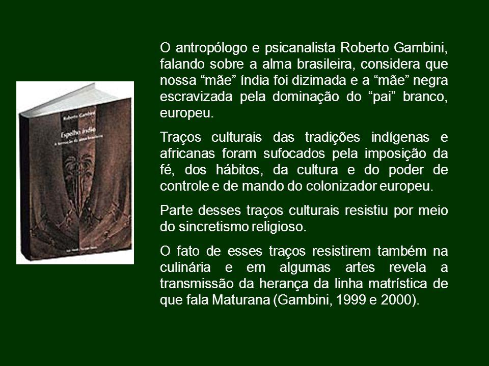 O antropólogo e psicanalista Roberto Gambini, falando sobre a alma brasileira, considera que nossa mãe índia foi dizimada e a mãe negra escravizada pe