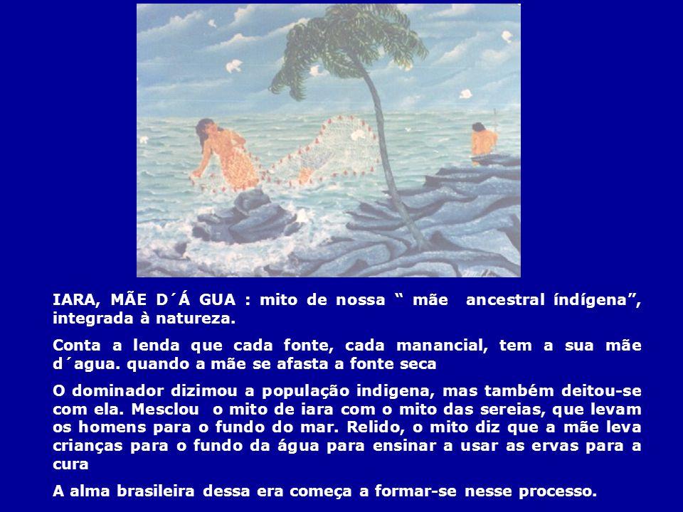 IARA, MÃE D´Á GUA : mito de nossa mãe ancestral índígena, integrada à natureza. Conta a lenda que cada fonte, cada manancial, tem a sua mãe d´agua. qu