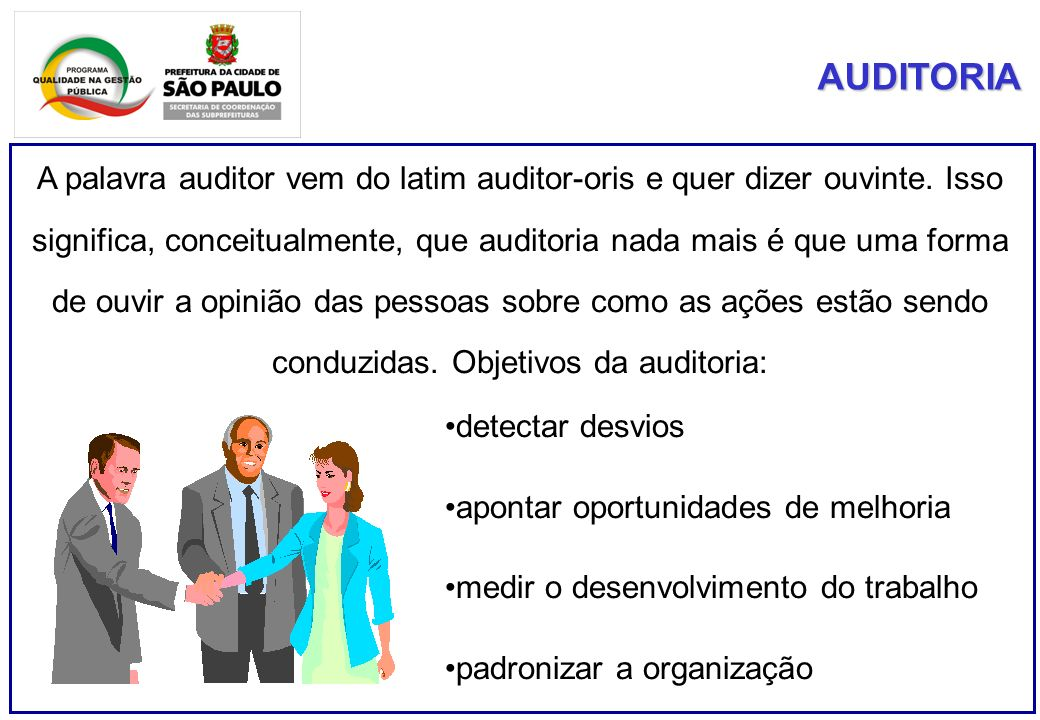 AUDITORIA A palavra auditor vem do latim auditor-oris e quer dizer ouvinte. Isso significa, conceitualmente, que auditoria nada mais é que uma forma d