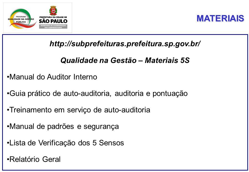 MATERIAIS http://subprefeituras.prefeitura.sp.gov.br/ Qualidade na Gestão – Materiais 5S Manual do Auditor Interno Guia prático de auto-auditoria, auditoria e pontuação Treinamento em serviço de auto-auditoria Manual de padrões e segurança Lista de Verificação dos 5 Sensos Relatório Geral
