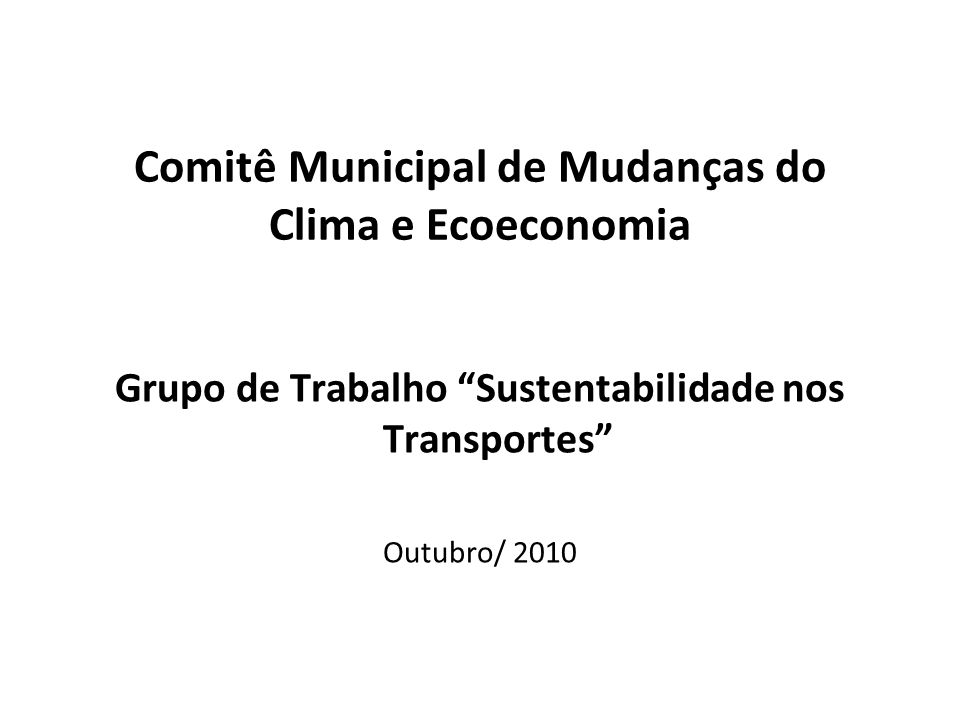 Comitê Municipal de Mudanças do Clima e Ecoeconomia Grupo de Trabalho Sustentabilidade nos Transportes Outubro/ 2010