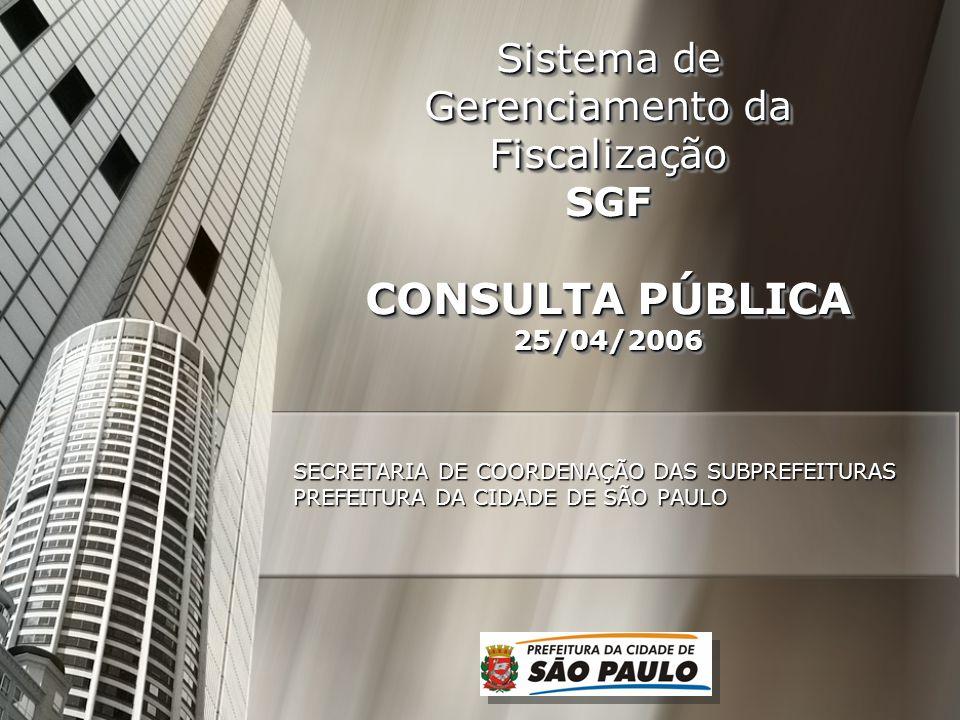 Sistema de Gerenciamento da Fiscalização SGF CONSULTA PÚBLICA 25/04/2006 SECRETARIA DE COORDENAÇÃO DAS SUBPREFEITURAS PREFEITURA DA CIDADE DE SÃO PAUL