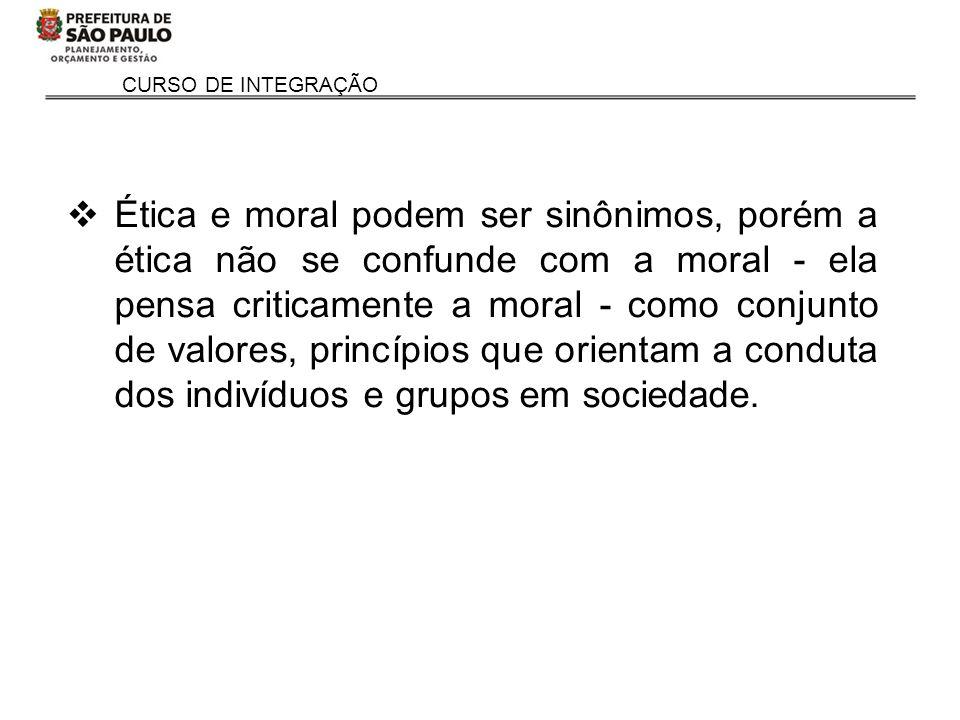 CURSO DE INTEGRAÇÃO Ética e moral podem ser sinônimos, porém a ética não se confunde com a moral - ela pensa criticamente a moral - como conjunto de v