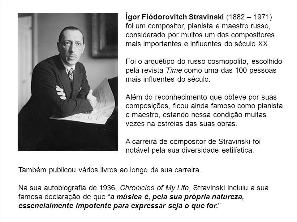 Ígor Fiódorovitch Stravinski (1882 – 1971) foi um compositor, pianista e maestro russo, considerado por muitos um dos compositores mais importantes e