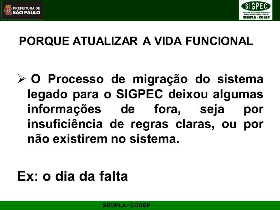 SEMPLA - COGEP PORQUE ATUALIZAR A VIDA FUNCIONAL O Processo de migração do sistema legado para o SIGPEC deixou algumas informações de fora, seja por i