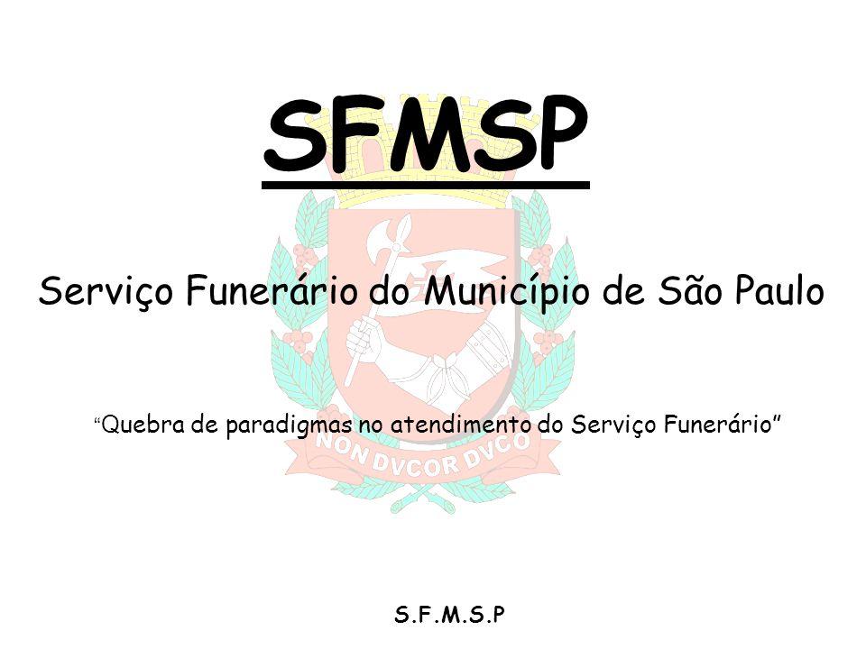S.F.M.S.P SFMSP Serviço Funerário do Município de São Paulo Q uebra de paradigmas no atendimento do Serviço Funerário