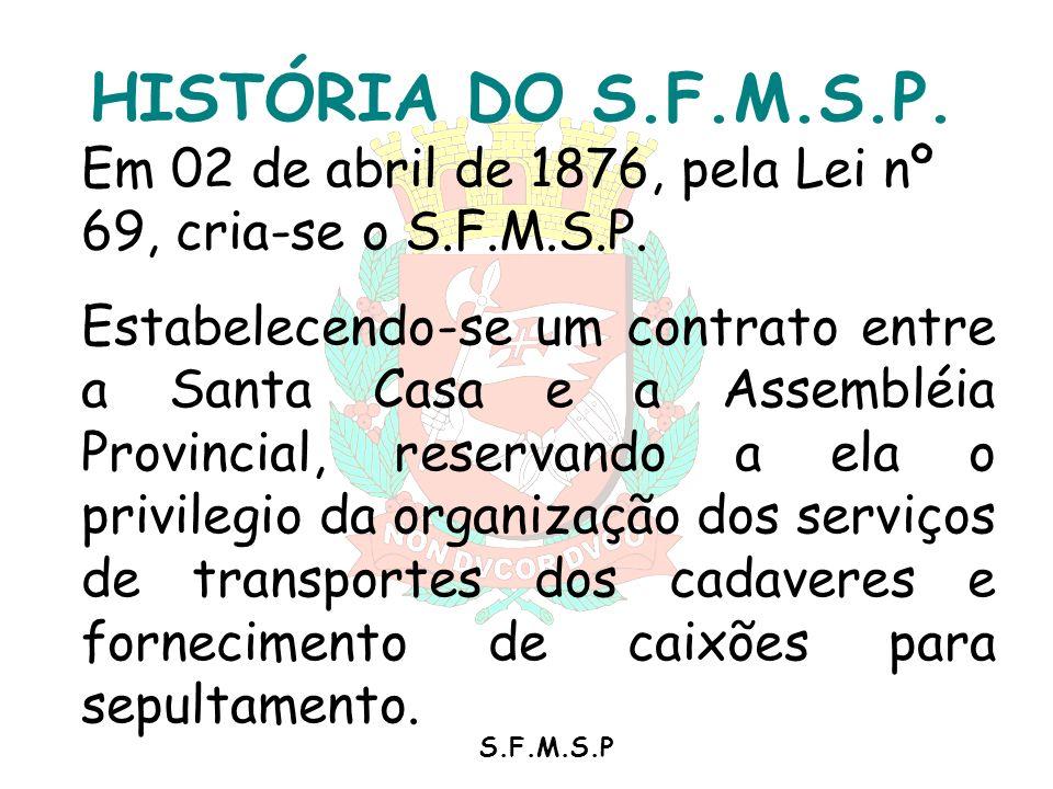 S.F.M.S.P HISTÓRIA DO S.F.M.S.P. Em 02 de abril de 1876, pela Lei nº 69, cria-se o S.F.M.S.P. Estabelecendo-se um contrato entre a Santa Casa e a Asse