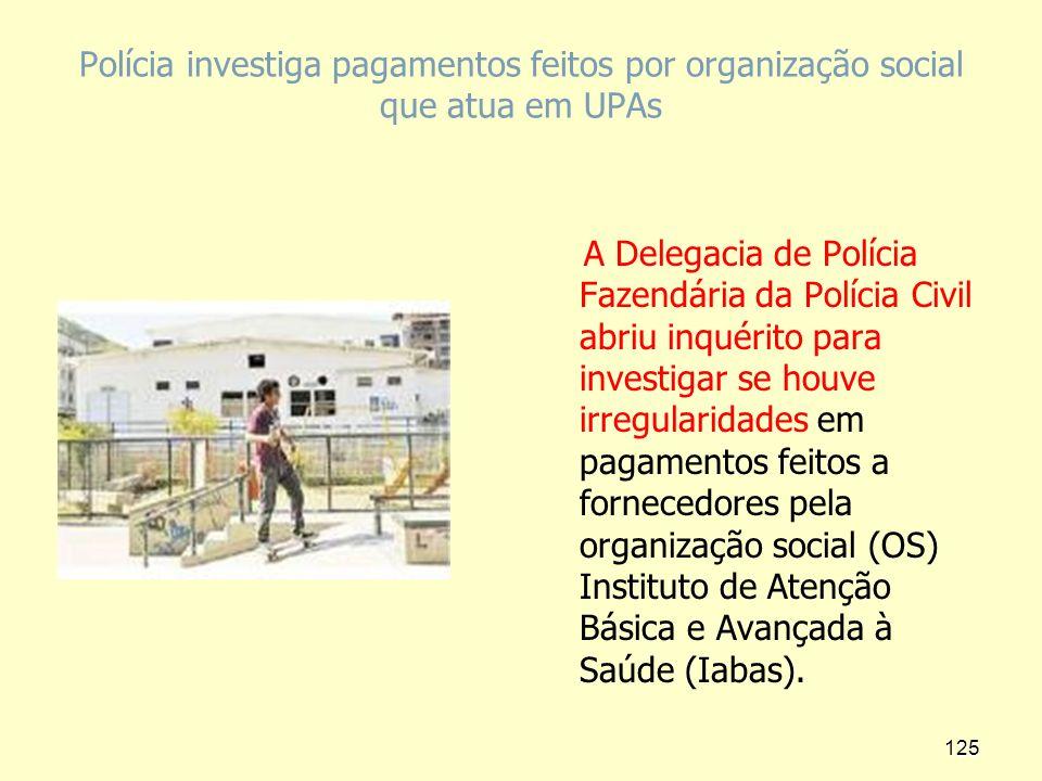 Polícia investiga pagamentos feitos por organização social que atua em UPAs A Delegacia de Polícia Fazendária da Polícia Civil abriu inquérito para in