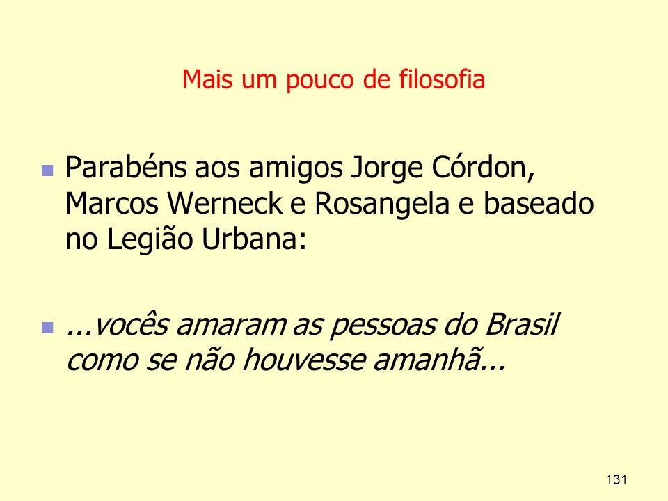 Mais um pouco de filosofia Parabéns aos amigos Jorge Córdon, Marcos Werneck e Rosangela e baseado no Legião Urbana:...vocês amaram as pessoas do Brasi