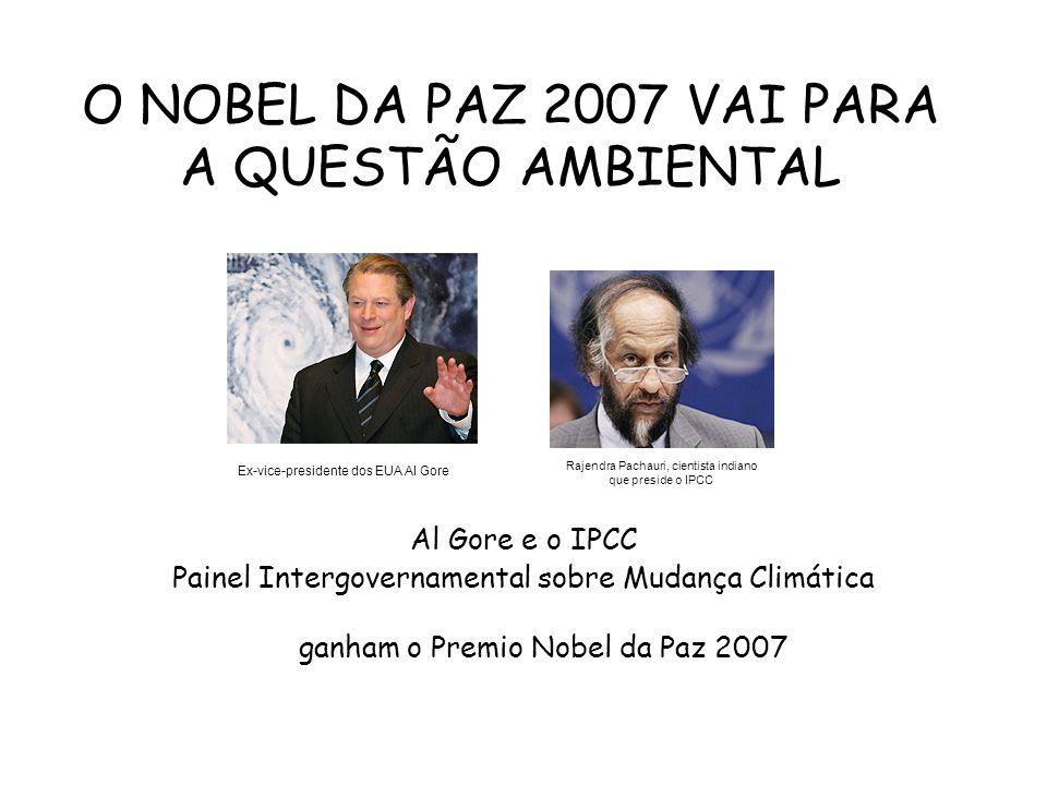 O NOBEL DA PAZ 2007 VAI PARA A QUESTÃO AMBIENTAL Al Gore e o IPCC Painel Intergovernamental sobre Mudança Climática ganham o Premio Nobel da Paz 2007