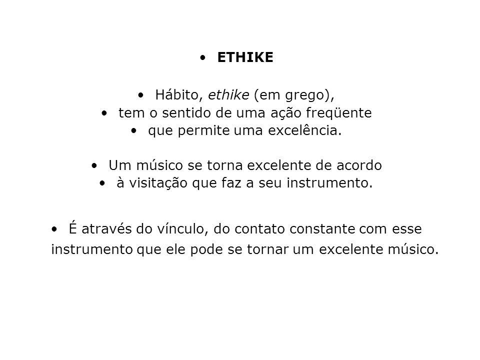 ETHIKE Hábito, ethike (em grego), tem o sentido de uma ação freqüente que permite uma excelência. Um músico se torna excelente de acordo à visitação q