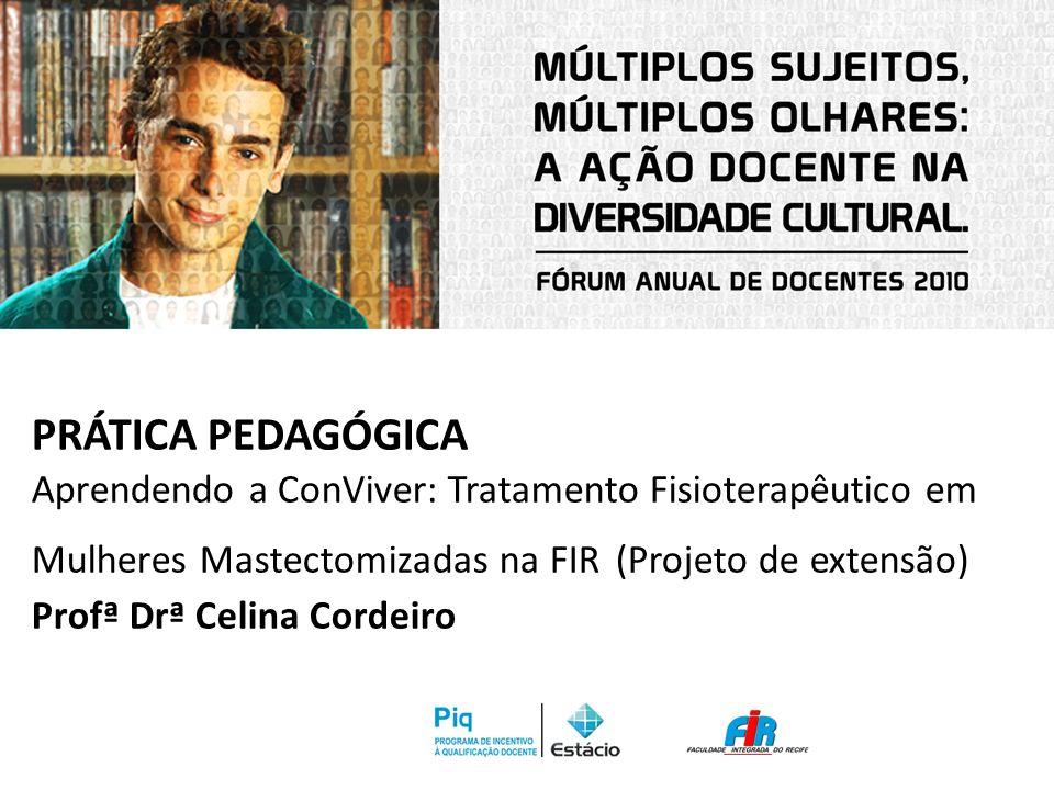 PRÁTICA PEDAGÓGICA Aprendendo a ConViver: Tratamento Fisioterapêutico em Mulheres Mastectomizadas na FIR (Projeto de extensão) Profª Drª Celina Cordei