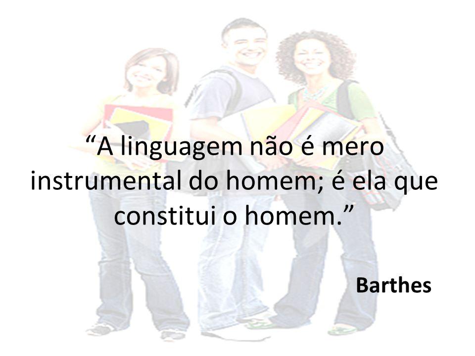 A linguagem não é mero instrumental do homem; é ela que constitui o homem. Barthes