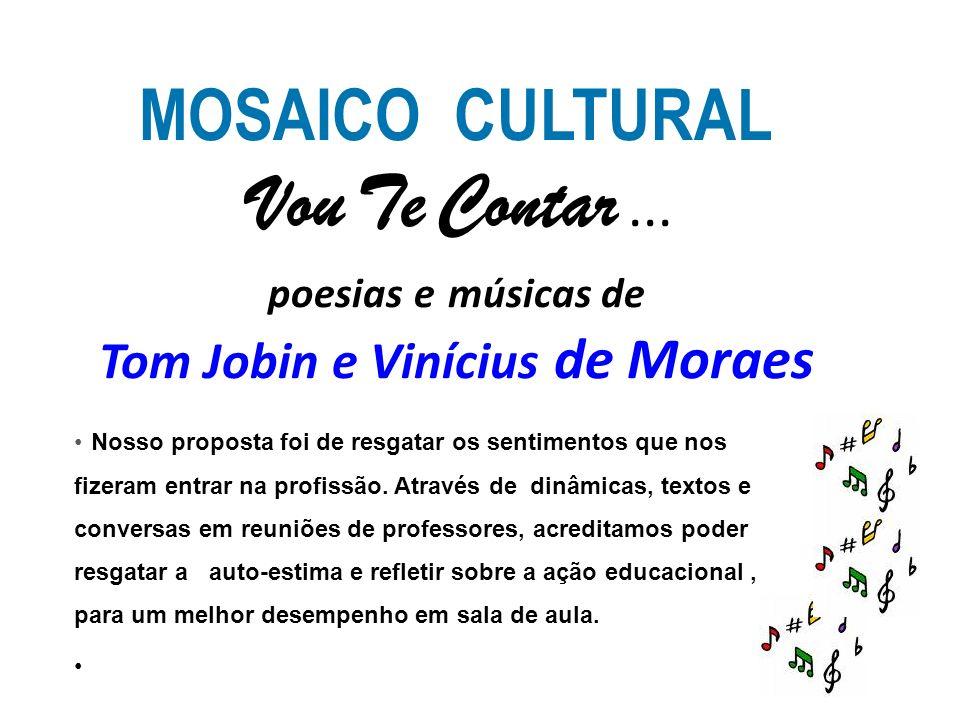 MOSAICO CULTURAL Vou Te Contar... poesias e músicas de Tom Jobin e Vinícius de Moraes Nosso proposta foi de resgatar os sentimentos que nos fizeram en