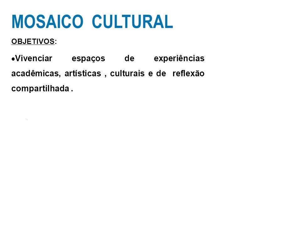 MOSAICO CULTURAL OBJETIVOS: Vivenciar espaços de experiências acadêmicas, artísticas, culturais e de reflexão compartilhada..