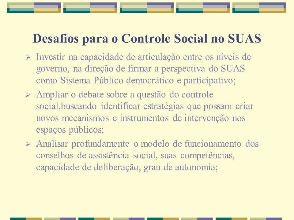 Desafios para o Controle Social no SUAS Investir na capacidade de articulação entre os níveis de governo, na direção de firmar a perspectiva do SUAS c