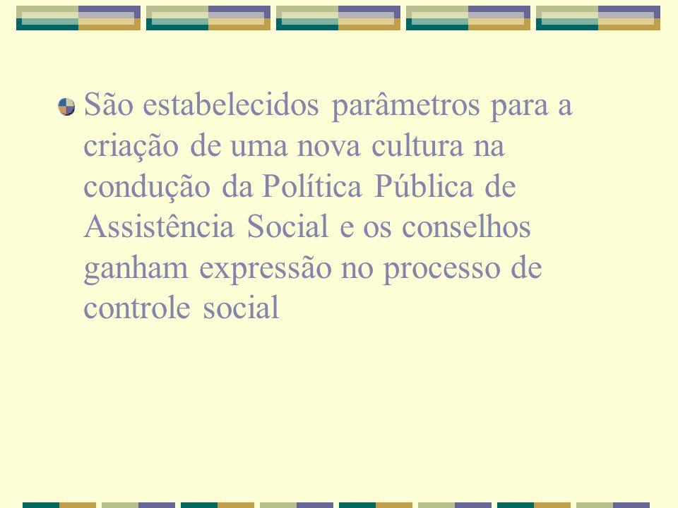 São estabelecidos parâmetros para a criação de uma nova cultura na condução da Política Pública de Assistência Social e os conselhos ganham expressão