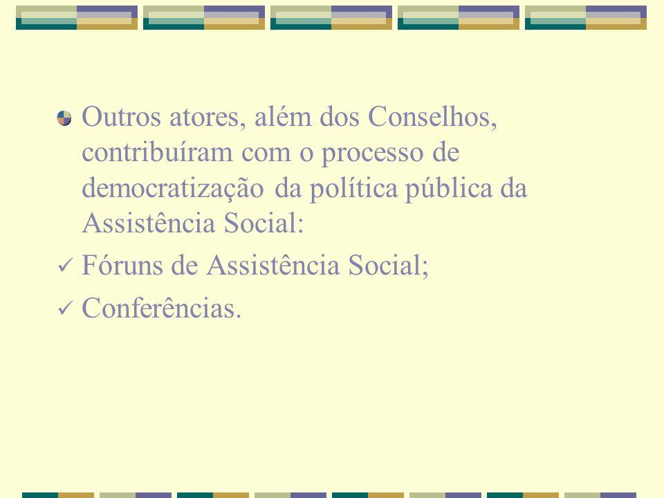 Outros atores, além dos Conselhos, contribuíram com o processo de democratização da política pública da Assistência Social: Fóruns de Assistência Soci