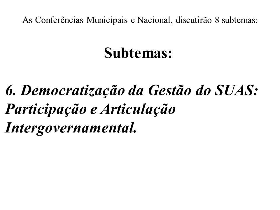 As Conferências Municipais e Nacional, discutirão 8 subtemas: Subtemas: 6. Democratização da Gestão do SUAS: Participação e Articulação Intergovername